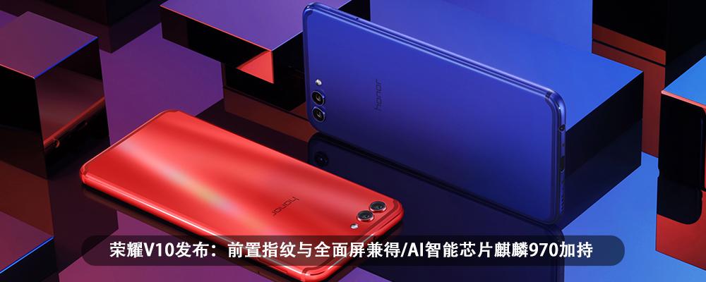 荣耀V10发布:前置指纹与全面屏兼得/AI智能芯片麒麟970加持