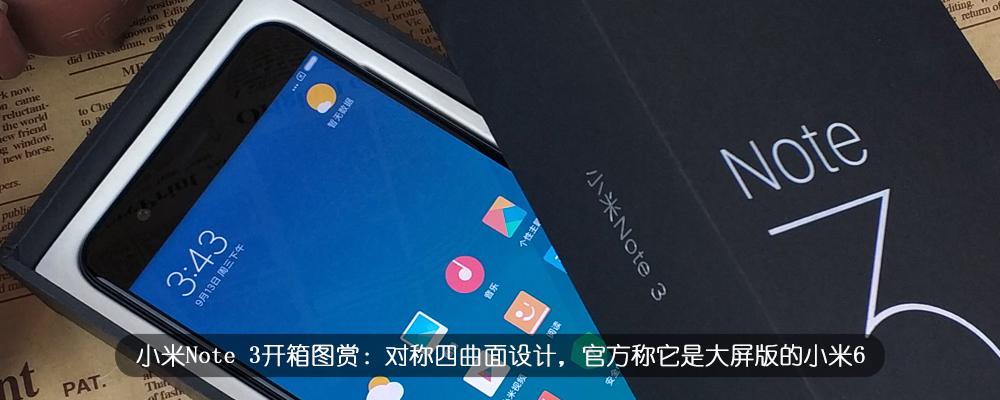 小米Note 3开箱图赏:对称四曲面设计,官方称它是大屏版的小米6